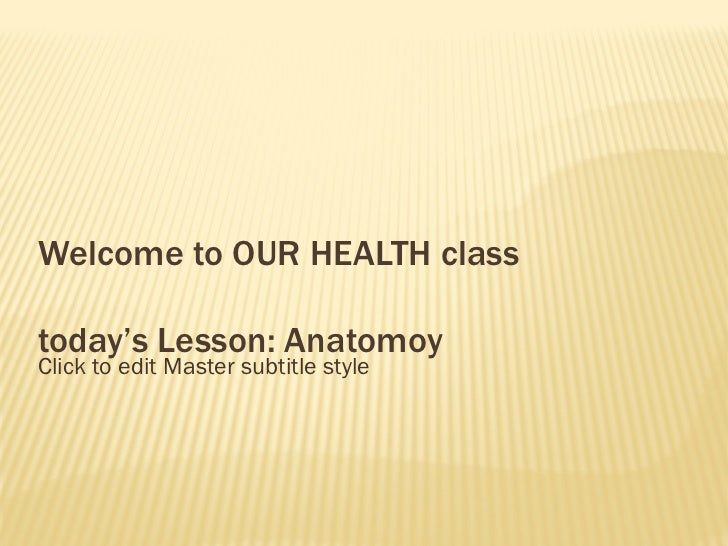 Welcome to OUR HEALTH class today's Lesson: Anatomoy