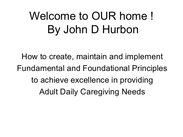 Welcome to OUR home ! By John D Hurbon How to create, maintain and implement Fundamental and Foundational Principles to ac...