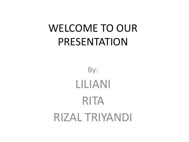 WELCOME TO OUR PRESENTATION By: LILIANI RITA RIZAL TRIYANDI