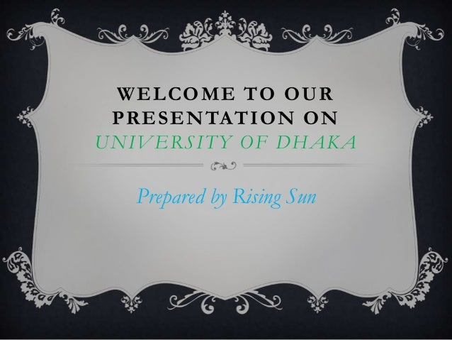 WELCOME TO OUR PRESENTATION ON UNIVERSITY OF DHAKA  Prepared by Rising Sun