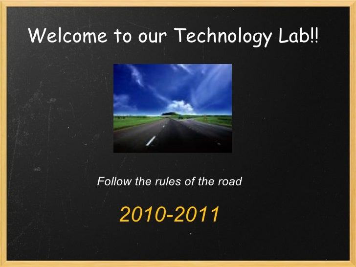 Welcome to our Technology Lab!! Follow the rules of the road 2010-2011