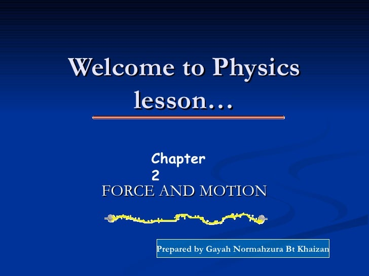 Welcome to Physics lesson… FORCE AND MOTION Chapter 2 Prepared by Gayah Normahzura Bt Khaizan