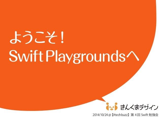 ようこそ!  Swift Playgroundsへ  2014/10/24 @【#techbuzz】第4 回Swift 勉強会