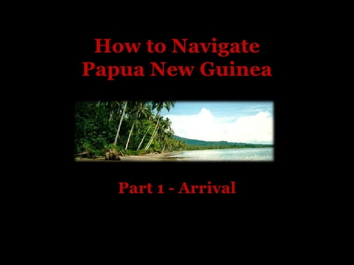How to NavigatePapua New Guinea<br />Part 1 - Arrival<br />