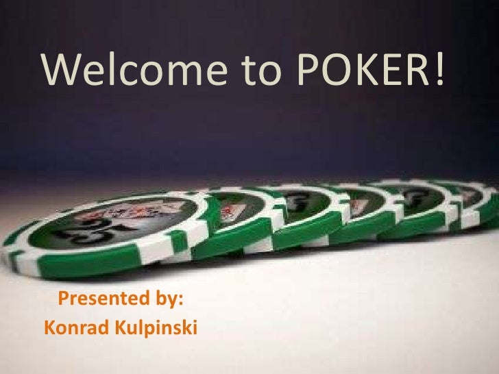Welcome to POKER!<br />Presented by:<br />Konrad Kulpinski<br />