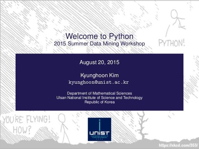 Welcome to Python 2015 Summer Data Mining Workshop August 20, 2015 Kyunghoon Kim kyunghoon@unist.ac.kr Department of Mathe...
