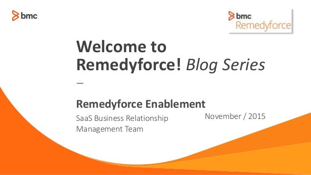 — SaaS Business Relationship Management Team November / 2015 Remedyforce Enablement Welcome to Remedyforce! Blog Series