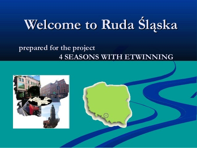 Welcome to Ruda ŚląskaWelcome to Ruda Śląska prepared for the projectprepared for the project 4 SEASONS WITH ETWINNING4 SE...