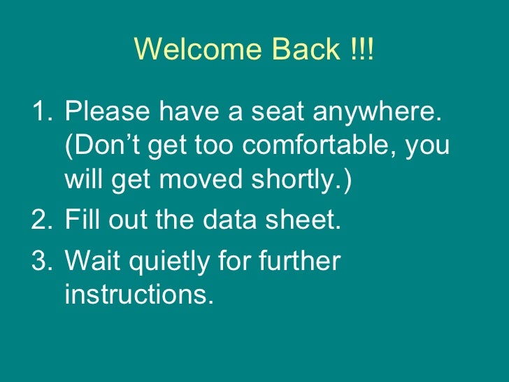 Welcome Back !!!1. Please have a seat anywhere.   (Don't get too comfortable, you   will get moved shortly.)2. Fill out th...