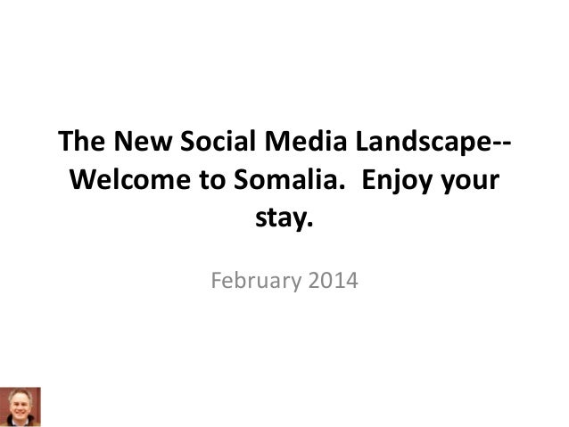 The New Social Media Landscape-Welcome to Somalia. Enjoy your stay. February 2014