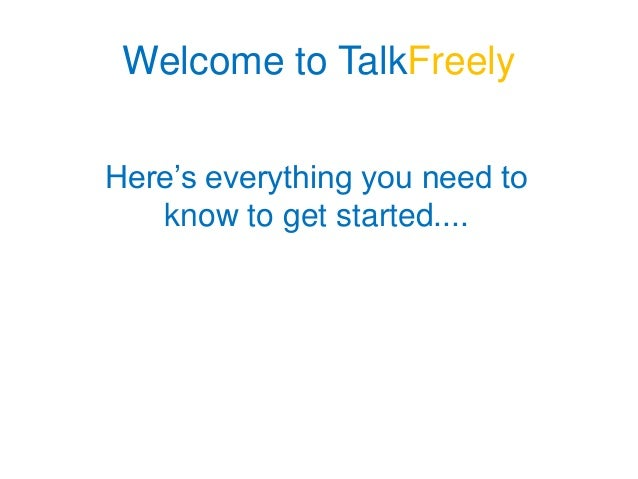 Welcome to TalkFreelyHere's everything you need to   know to get started....
