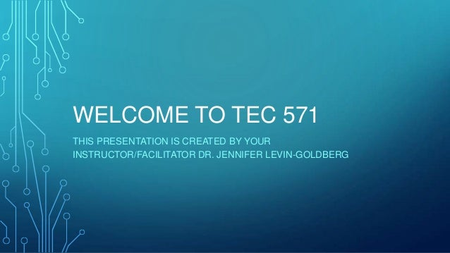 WELCOME TO TEC 571THIS PRESENTATION IS CREATED BY YOURINSTRUCTOR/FACILITATOR DR. JENNIFER LEVIN-GOLDBERG