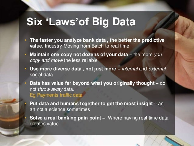 """Six """"Laws""""of Big Data • The faster you analyze bank data , the better the predictive value. Industry Moving from Batch to ..."""