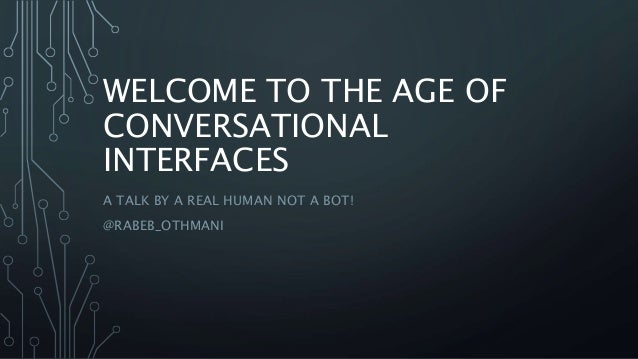 WELCOME TO THE AGE OF CONVERSATIONAL INTERFACES A TALK BY A REAL HUMAN NOT A BOT! @RABEB_OTHMANI
