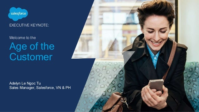 EXECUTIVE KEYNOTE: Welcome to the Age of the Customer Adelyn Le Ngoc Tu Sales Manager, Salesforce, VN & PH