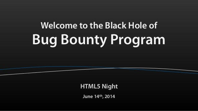 Welcome to the Black Hole of Bug Bounty Program HTML5 Night June 14th, 2014