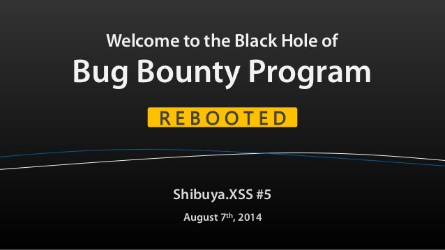 Welcome to the Black Hole of Bug Bounty Program Shibuya.XSS #5 August 7th, 2014 R E B O O T E D