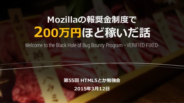 Mozillaの報奨金制度で 200万円ほど稼いだ話 第55回 HTML5とか勉強会 2015年3月12日 Welcome to the Black Hole of Bug Bounty Program –VERIFIED FIXED-