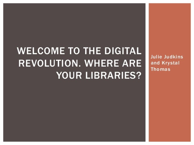 Julie Judkins and Krystal Thomas WELCOME TO THE DIGITAL REVOLUTION. WHERE ARE YOUR LIBRARIES?