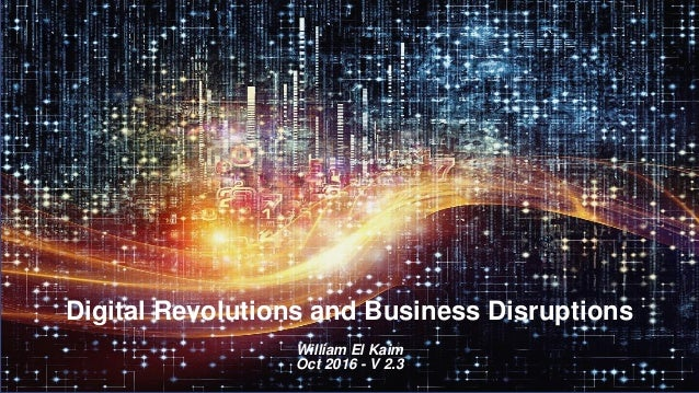 Digital Revolutions and Business Disruptions William El Kaim Oct 2016 - V 2.3