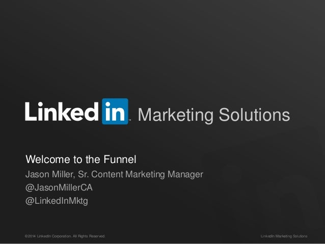©2014 LinkedIn Corporation. All Rights Reserved. LinkedIn Marketing Solutions Marketing Solutions Welcome to the Funnel Ja...