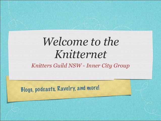 Blogs, podcasts, Ravelry, and more! Welcome to the Knitternet Knitters Guild NSW - Inner City Group