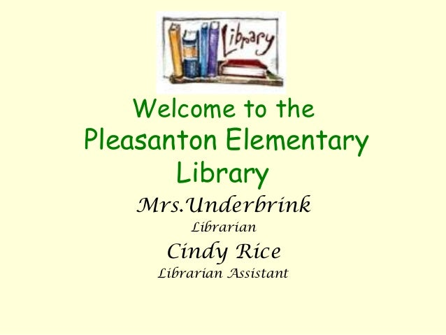 Welcome to the Pleasanton Elementary Library Mrs.Underbrink Librarian Cindy Rice Librarian Assistant