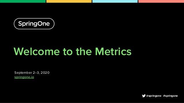 Welcome to the Metrics September 2–3, 2020 springone.io 1 #springone@springone