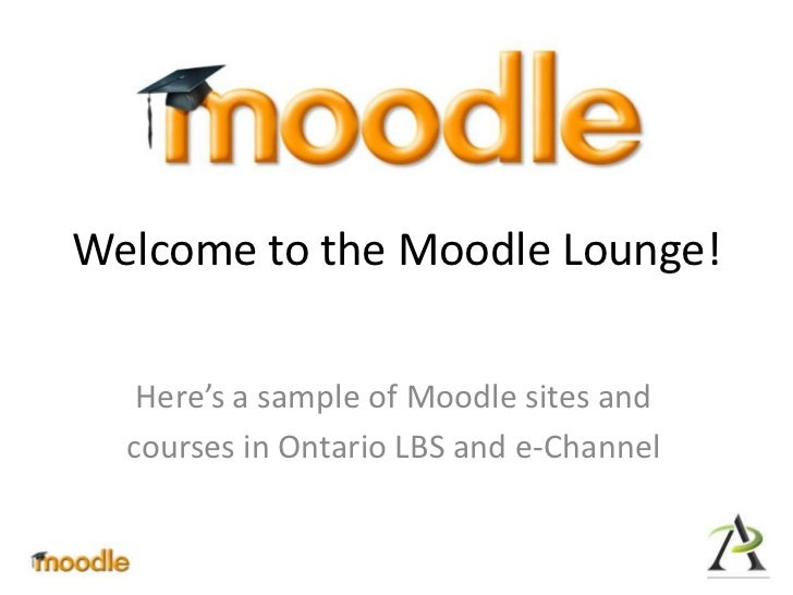 Welcome to the Moodle Lounge!<br />Here's a sample of Moodle sites and<br />courses in Ontario LBS and e-Channel<br />
