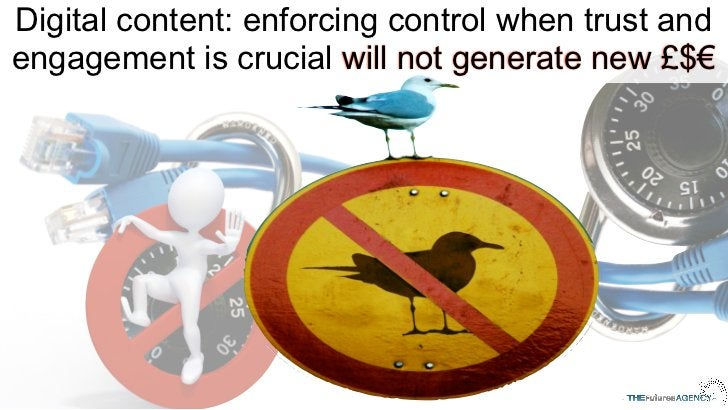Digital content: enforcing control when trust andengagement is crucial will not generate new £$€