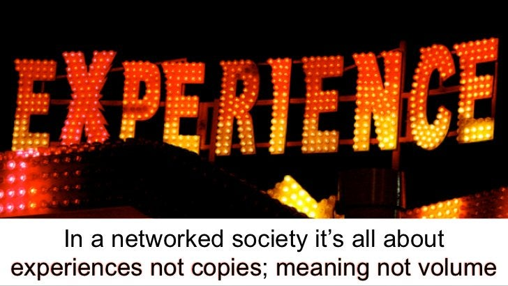 In a networked society it's all aboutexperiences not copies; meaning not volume