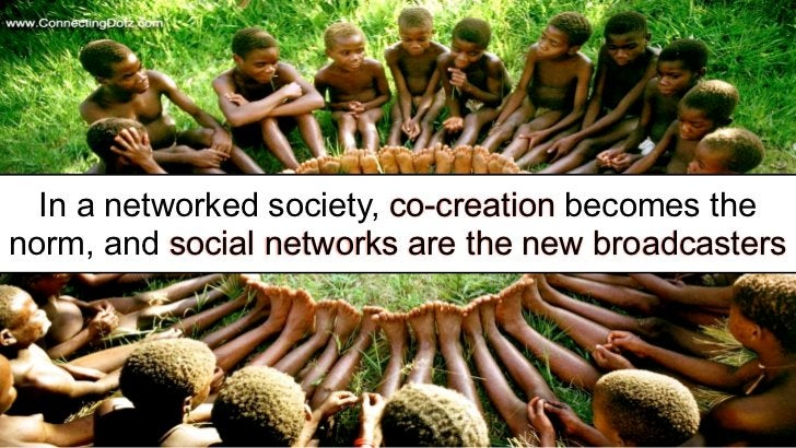 In a networked society, co-creation becomes thenorm, and social networks are the new broadcasters