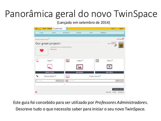 Panorâmica geral do novo TwinSpace  Este guia foi concebido para ser utilizado por Professores Administradores. Descreve t...