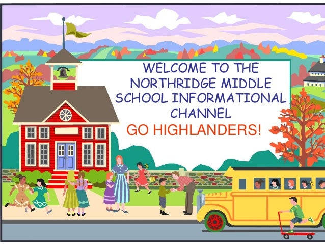 WELCOME TO THE NORTHRIDGE MIDDLE SCHOOL INFORMATIONAL CHANNEL GO HIGHLANDERS!