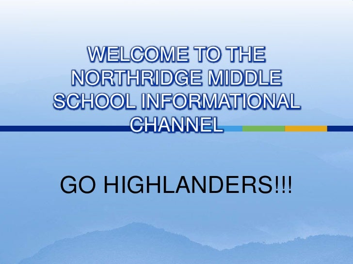 WELCOME TO THE NORTHRIDGE MIDDLE SCHOOL INFORMATIONAL CHANNEL<br />GO HIGHLANDERS!!!<br />