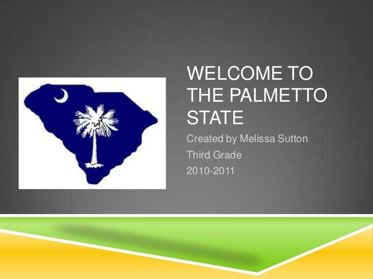 WELCOME TOTHE PALMETTOSTATECreated by Melissa SuttonThird Grade2010-2011