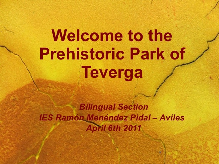 Welcome to the Prehistoric Park of Teverga Bilingual Section IES Ramón Menéndez Pidal – Aviles April 6th 2011