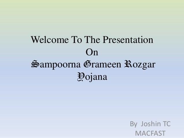 Welcome To The Presentation           OnSampoorna Grameen Rozgar         Yojana                     By Joshin TC          ...