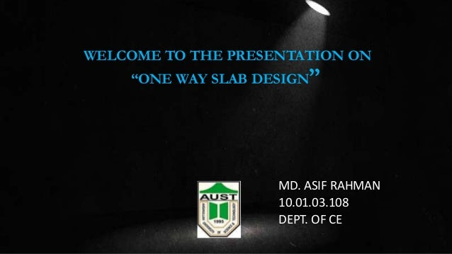 """WELCOME TO THE PRESENTATION ON """"ONE WAY SLAB DESIGN  """"  MD. ASIF RAHMAN 10.01.03.108 DEPT. OF CE"""