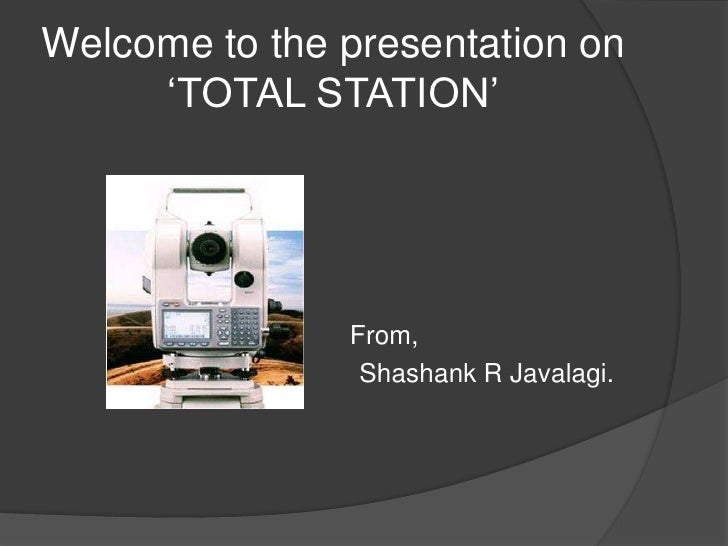 Welcome to the presentation on 'TOTAL STATION'<br />From,<br />Shashank R Javalagi.<br />