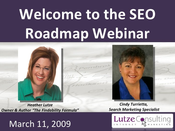 Welcome to the SEO Roadmap Webinar March 11, 2009 Cindy Turrietta,  Search Marketing Specialist Heather Lutze Owner & Auth...