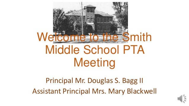 Welcome to the Smith Middle School PTA Meeting Principal Mr. Douglas S. Bagg II Assistant Principal Mrs. Mary Blackwell