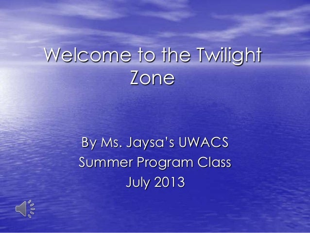 Welcome to the Twilight Zone By Ms. Jaysa's UWACS Summer Program Class July 2013