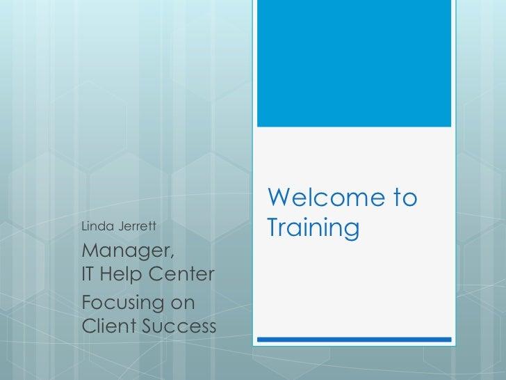 Welcome toLinda Jerrett    TrainingManager,IT Help CenterFocusing onClient Success