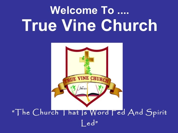 "Welcome To .... True Vine Church ""The Church That Is Word Fed And Spirit Led"""