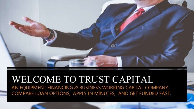 WELCOME TO TRUST CAPITAL AN EQUIPMENT FINANCING & BUSINESS WORKING CAPITAL COMPANY. COMPARE LOAN OPTIONS, APPLY IN MINUTES...