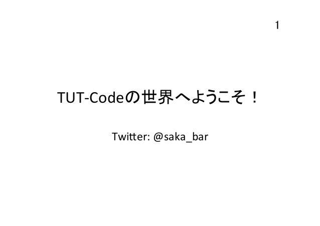 1  TUT-‐Codeの世界へようこそ! Twi*er:  @saka_bar