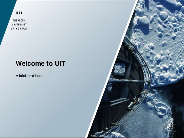 Welcome to UiT A brief introduction Photo: Jo Jorem Aarseth