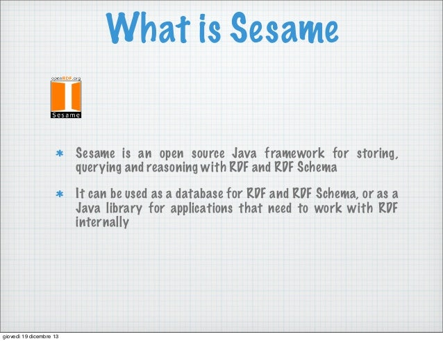 What is Sesame  Sesame is an open source Java framework for storing, querying and reasoning with RDF and RDF Schema It can...