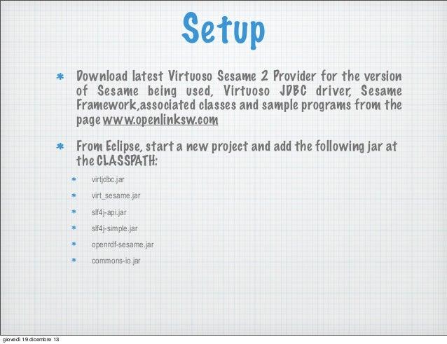 Setup Download latest Virtuoso Sesame 2 Provider for the version of Sesame being used, Virtuoso JDBC dri ver, Sesame Frame...